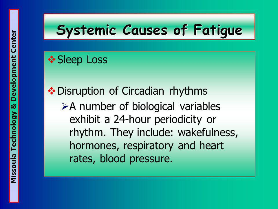 Missoula Technology & Development Center Systemic Causes of Fatigue Sleep Loss Disruption of Circadian rhythms A number of biological variables exhibit a 24-hour periodicity or rhythm.
