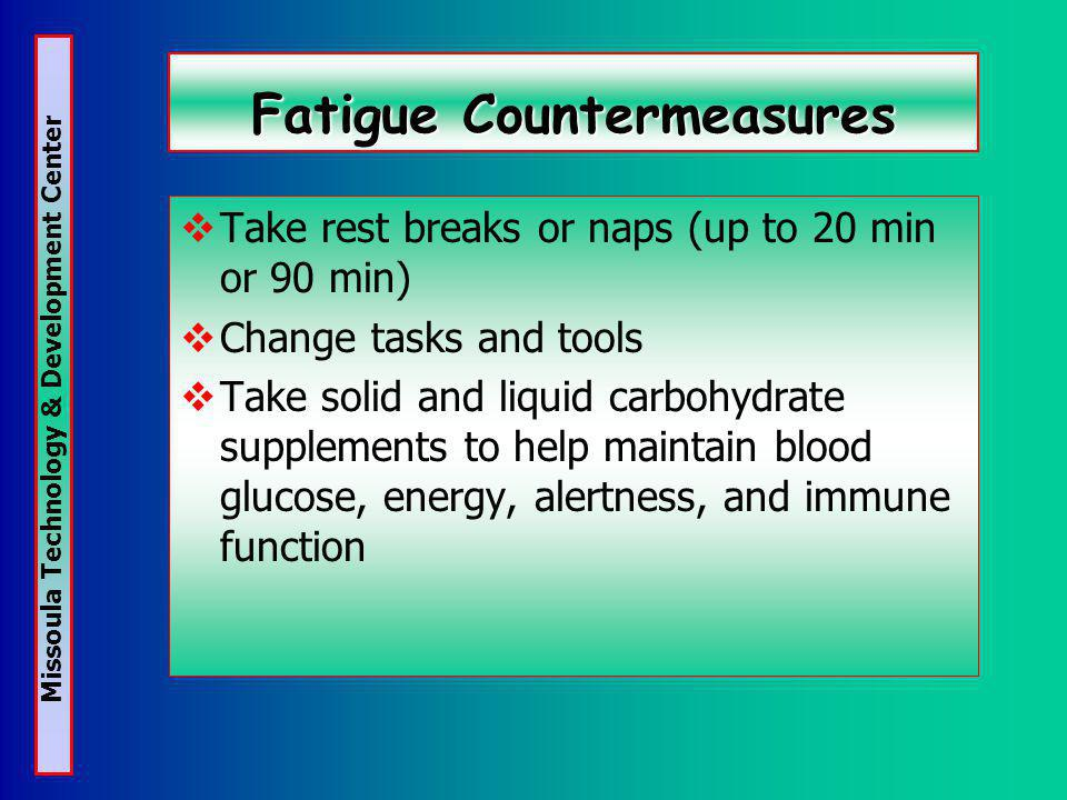 Missoula Technology & Development Center Fatigue Countermeasures Take rest breaks or naps (up to 20 min or 90 min) Change tasks and tools Take solid and liquid carbohydrate supplements to help maintain blood glucose, energy, alertness, and immune function