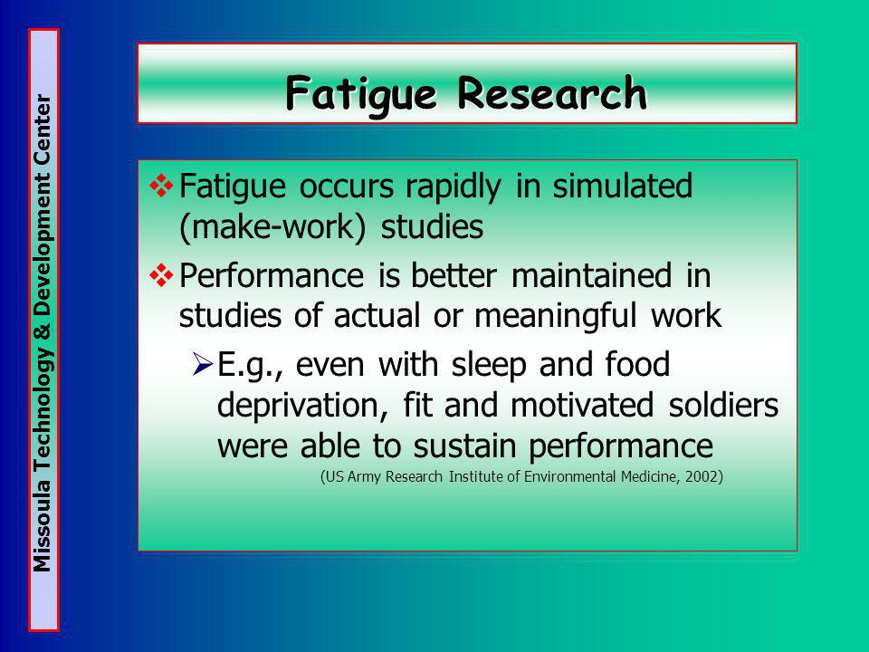 Missoula Technology & Development Center Fatigue Research Fatigue occurs rapidly in simulated (make-work) studies Performance is better maintained in studies of actual or meaningful work E.g., even with sleep and food deprivation, fit and motivated soldiers were able to sustain performance (US Army Research Institute of Environmental Medicine, 2002)