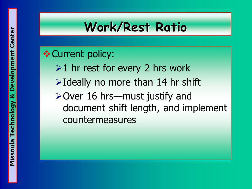 Missoula Technology & Development Center Work/Rest Ratio Current policy: 1 hr rest for every 2 hrs work Ideally no more than 14 hr shift Over 16 hrsmust justify and document shift length, and implement countermeasures