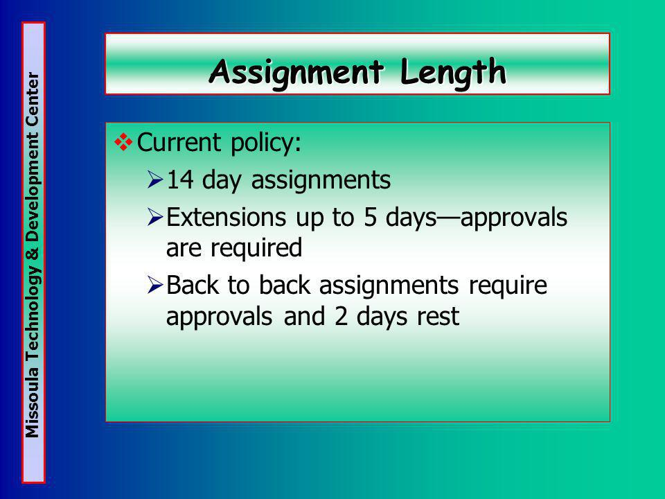 Missoula Technology & Development Center Assignment Length Current policy: 14 day assignments Extensions up to 5 daysapprovals are required Back to back assignments require approvals and 2 days rest