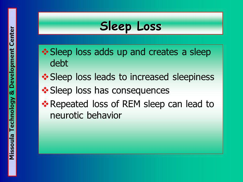 Missoula Technology & Development Center Sleep Loss Sleep loss adds up and creates a sleep debt Sleep loss leads to increased sleepiness Sleep loss has consequences Repeated loss of REM sleep can lead to neurotic behavior