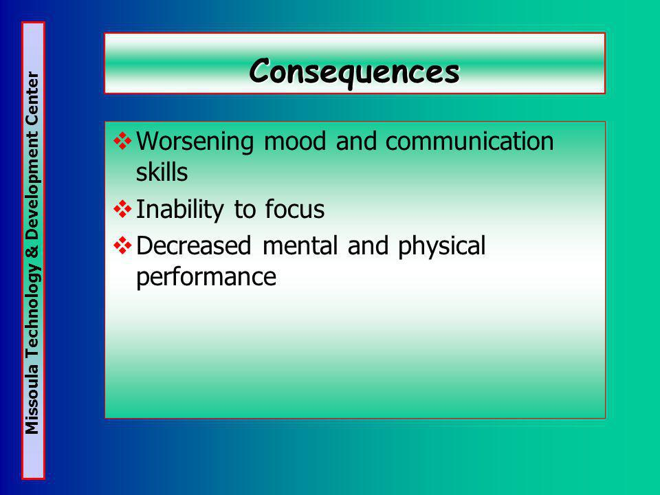 Missoula Technology & Development Center Consequences Worsening mood and communication skills Inability to focus Decreased mental and physical performance