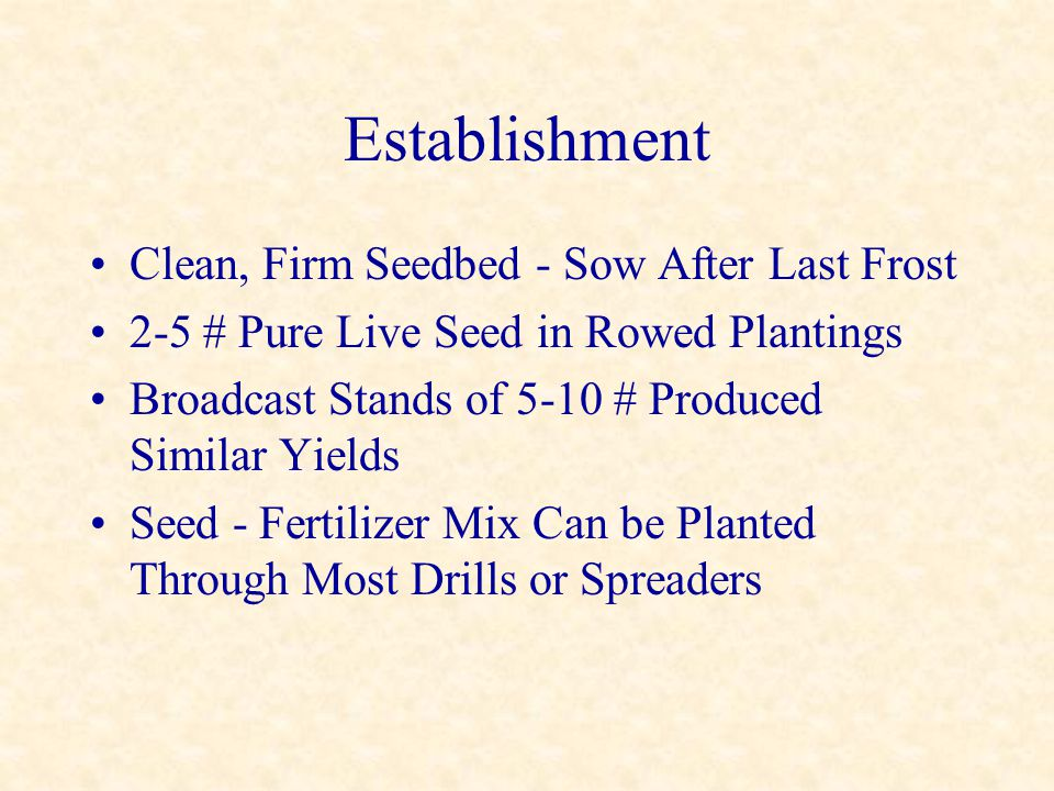 Establishment Clean, Firm Seedbed - Sow After Last Frost 2-5 # Pure Live Seed in Rowed Plantings Broadcast Stands of 5-10 # Produced Similar Yields Se