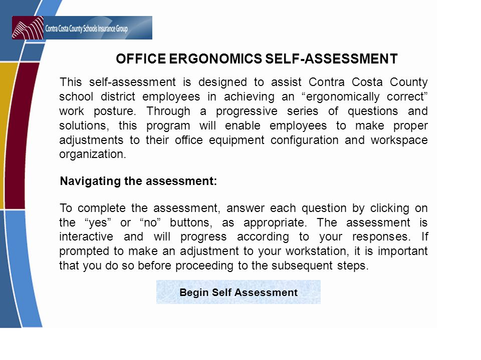 OFFICE ERGONOMICS SELF-ASSESSMENT This self-assessment is designed to assist Contra Costa County school district employees in achieving an ergonomically correct work posture.