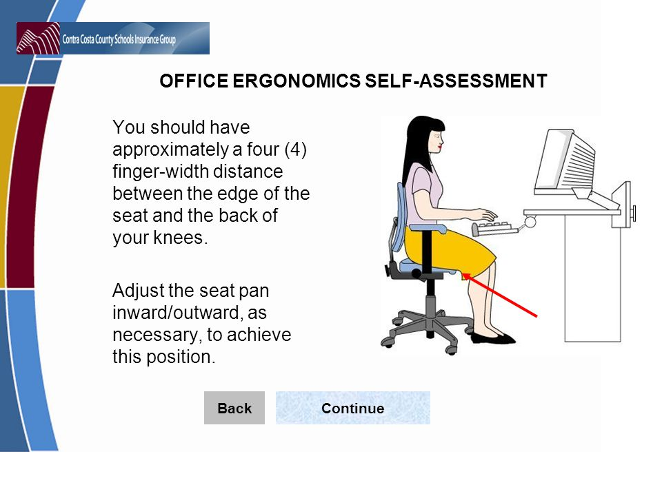 OFFICE ERGONOMICS SELF-ASSESSMENT You should have approximately a four (4) finger-width distance between the edge of the seat and the back of your knees.