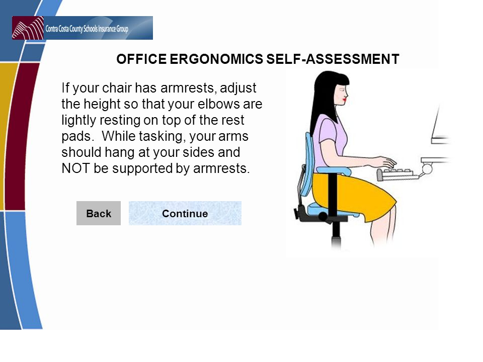 OFFICE ERGONOMICS SELF-ASSESSMENT If your chair has armrests, adjust the height so that your elbows are lightly resting on top of the rest pads.