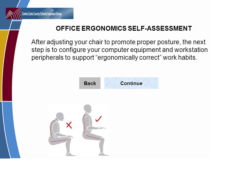 OFFICE ERGONOMICS SELF-ASSESSMENT After adjusting your chair to promote proper posture, the next step is to configure your computer equipment and workstation peripherals to support ergonomically correct work habits.