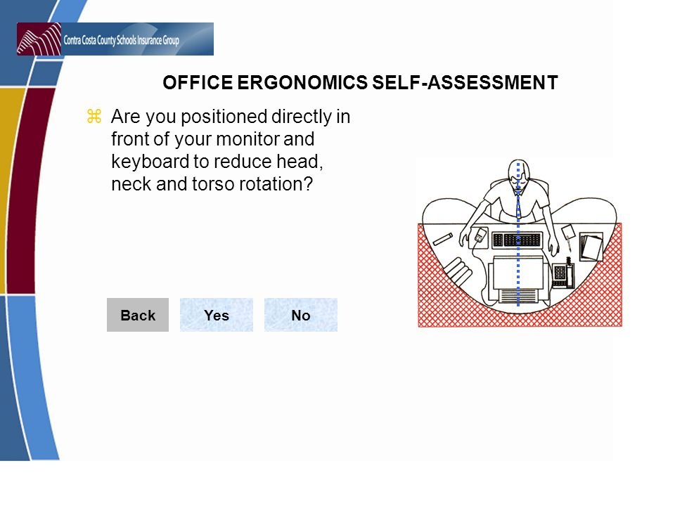 OFFICE ERGONOMICS SELF-ASSESSMENT zAre you positioned directly in front of your monitor and keyboard to reduce head, neck and torso rotation.