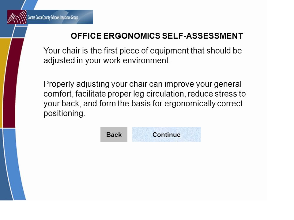 OFFICE ERGONOMICS SELF-ASSESSMENT Your chair is the first piece of equipment that should be adjusted in your work environment.