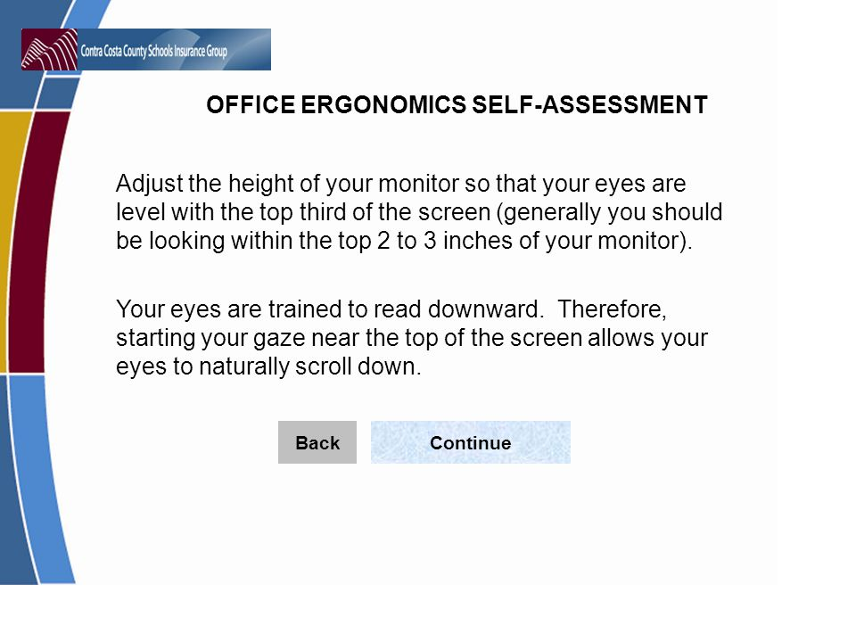 OFFICE ERGONOMICS SELF-ASSESSMENT Adjust the height of your monitor so that your eyes are level with the top third of the screen (generally you should be looking within the top 2 to 3 inches of your monitor).
