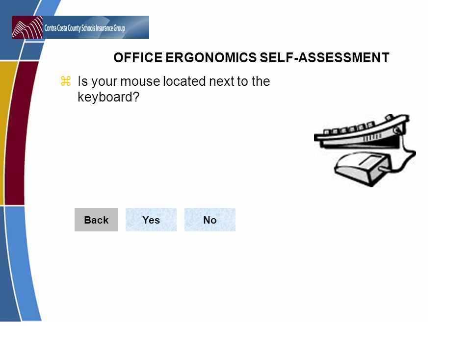 OFFICE ERGONOMICS SELF-ASSESSMENT zIs your mouse located next to the keyboard? YesNoBack