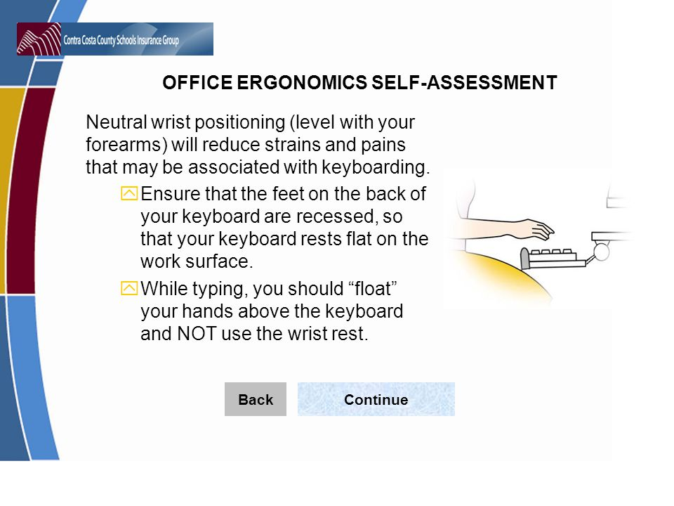 OFFICE ERGONOMICS SELF-ASSESSMENT Neutral wrist positioning (level with your forearms) will reduce strains and pains that may be associated with keyboarding.