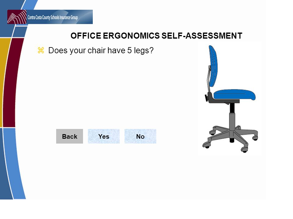 OFFICE ERGONOMICS SELF-ASSESSMENT zDoes your chair have 5 legs? YesNoBack