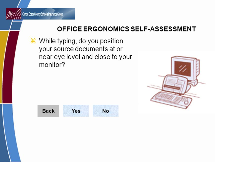OFFICE ERGONOMICS SELF-ASSESSMENT zWhile typing, do you position your source documents at or near eye level and close to your monitor.