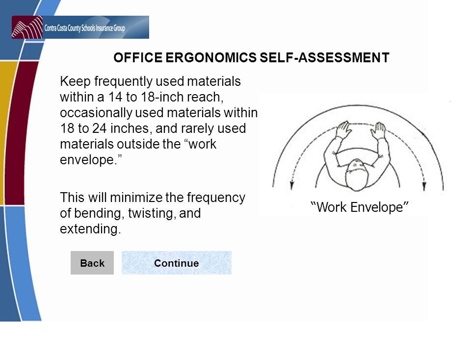 OFFICE ERGONOMICS SELF-ASSESSMENT Keep frequently used materials within a 14 to 18-inch reach, occasionally used materials within 18 to 24 inches, and rarely used materials outside the work envelope.