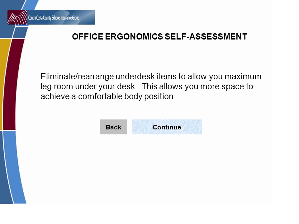 OFFICE ERGONOMICS SELF-ASSESSMENT Eliminate/rearrange underdesk items to allow you maximum leg room under your desk.