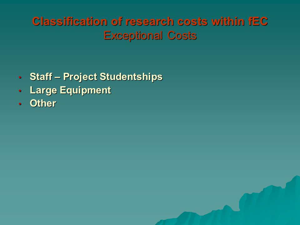 Classification of research costs within fEC Exceptional Costs Staff – Project Studentships Staff – Project Studentships Large Equipment Large Equipment Other Other