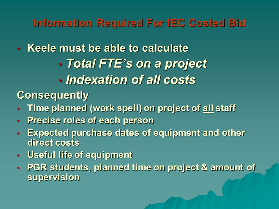Information Required For fEC Costed Bid Keele must be able to calculate Keele must be able to calculate Total FTEs on a project Total FTEs on a project Indexation of all costs Indexation of all costsConsequently Time planned (work spell) on project of all staff Time planned (work spell) on project of all staff Precise roles of each person Precise roles of each person Expected purchase dates of equipment and other direct costs Expected purchase dates of equipment and other direct costs Useful life of equipment Useful life of equipment PGR students, planned time on project & amount of supervision PGR students, planned time on project & amount of supervision
