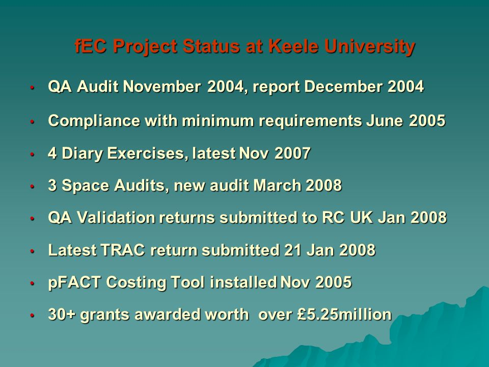 fEC Project Status at Keele University QA Audit November 2004, report December 2004 QA Audit November 2004, report December 2004 Compliance with minimum requirements June 2005 Compliance with minimum requirements June 2005 4 Diary Exercises, latest Nov 2007 4 Diary Exercises, latest Nov 2007 3 Space Audits, new audit March 2008 3 Space Audits, new audit March 2008 QA Validation returns submitted to RC UK Jan 2008 QA Validation returns submitted to RC UK Jan 2008 Latest TRAC return submitted 21 Jan 2008 Latest TRAC return submitted 21 Jan 2008 pFACT Costing Tool installed Nov 2005 pFACT Costing Tool installed Nov 2005 30+ grants awarded worth over £5.25million 30+ grants awarded worth over £5.25million