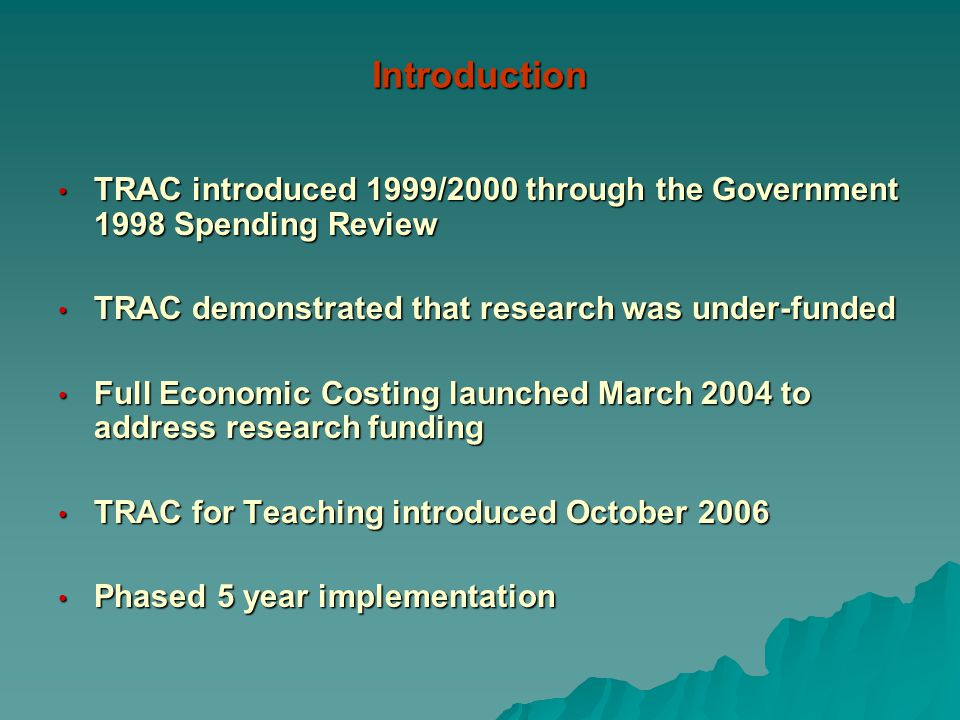 Introduction TRAC introduced 1999/2000 through the Government 1998 Spending Review TRAC introduced 1999/2000 through the Government 1998 Spending Review TRAC demonstrated that research was under-funded TRAC demonstrated that research was under-funded Full Economic Costing launched March 2004 to address research funding Full Economic Costing launched March 2004 to address research funding TRAC for Teaching introduced October 2006 TRAC for Teaching introduced October 2006 Phased 5 year implementation Phased 5 year implementation