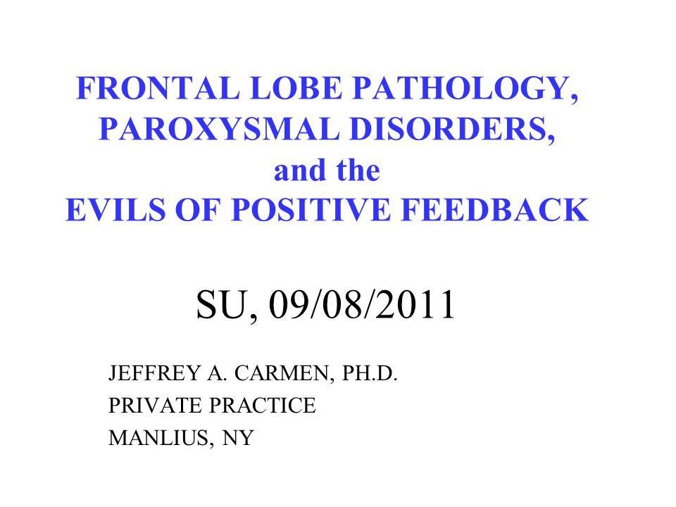 FRONTAL LOBE PATHOLOGY, PAROXYSMAL DISORDERS, and the EVILS OF POSITIVE FEEDBACK SU, 09/08/2011 JEFFREY A. CARMEN, PH.D. PRIVATE PRACTICE MANLIUS, NY