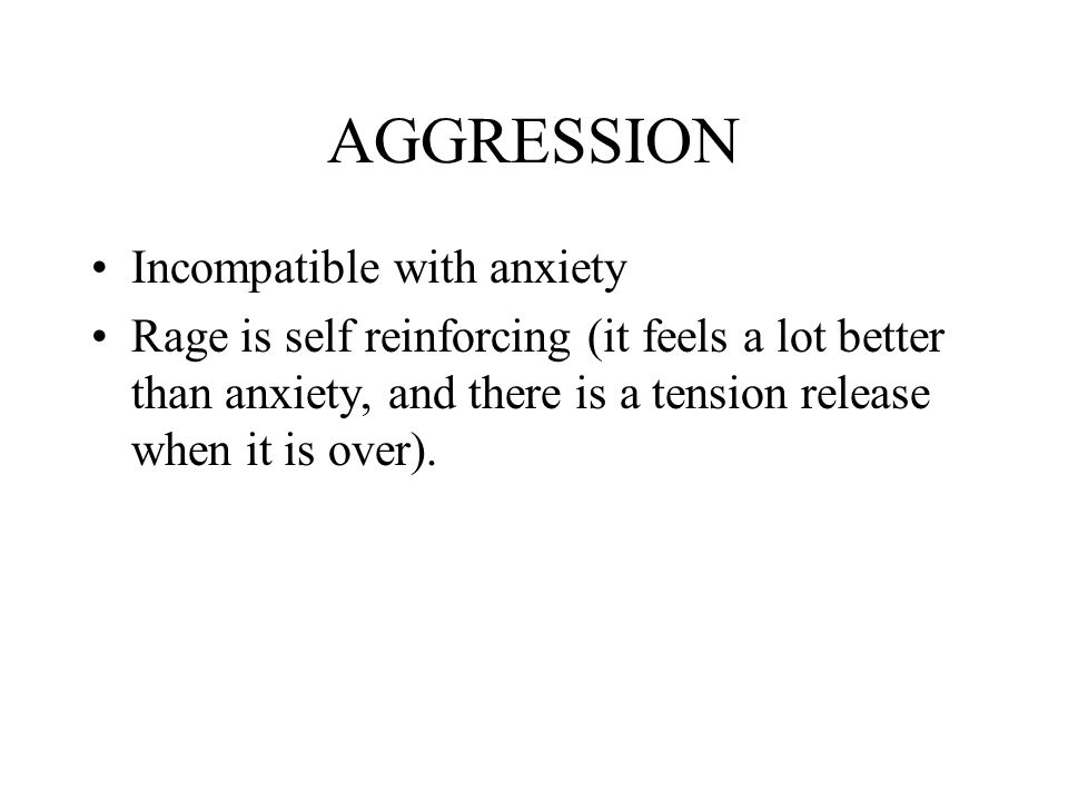 AGGRESSION Incompatible with anxiety Rage is self reinforcing (it feels a lot better than anxiety, and there is a tension release when it is over).