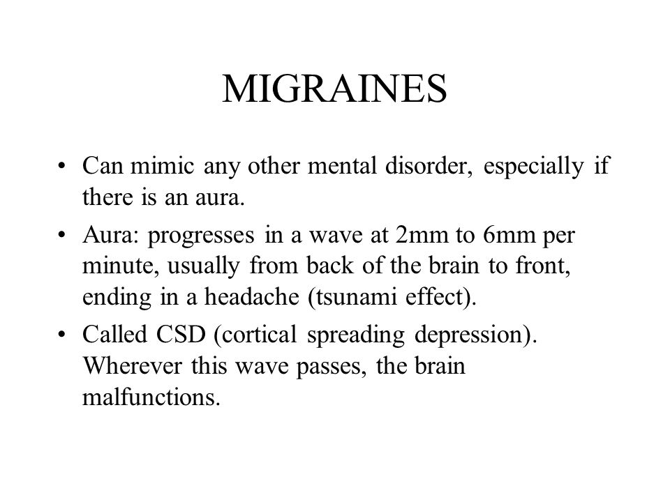 MIGRAINES Can mimic any other mental disorder, especially if there is an aura. Aura: progresses in a wave at 2mm to 6mm per minute, usually from back