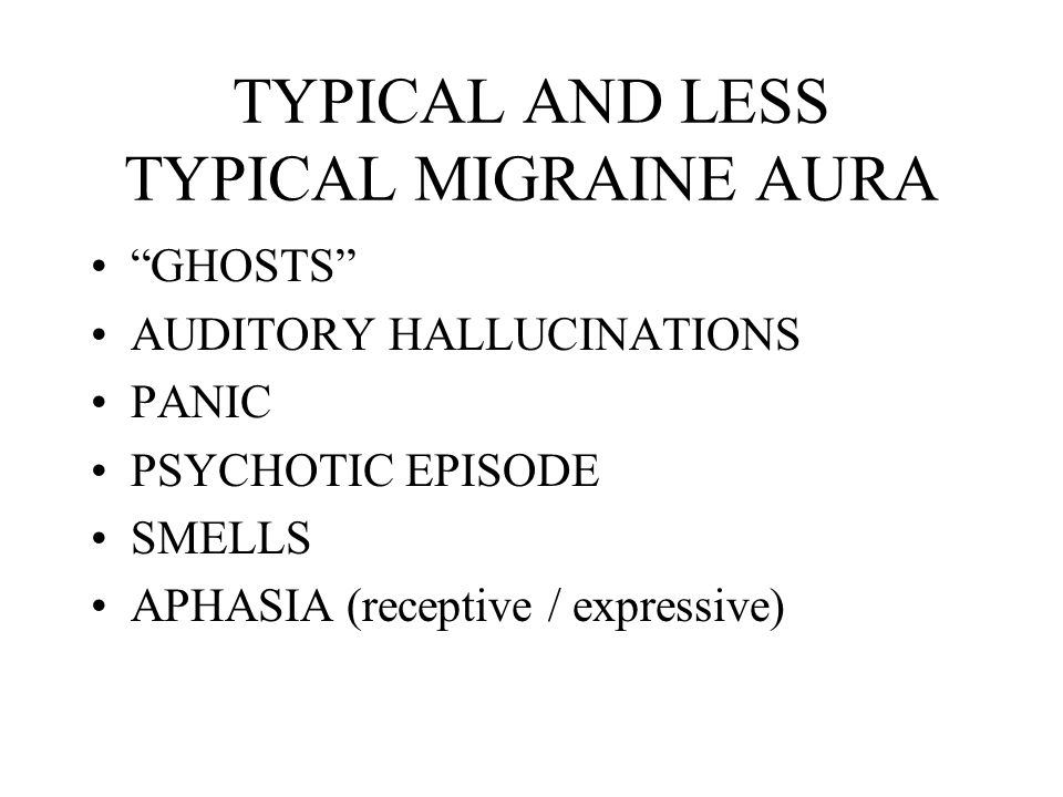 TYPICAL AND LESS TYPICAL MIGRAINE AURA GHOSTS AUDITORY HALLUCINATIONS PANIC PSYCHOTIC EPISODE SMELLS APHASIA (receptive / expressive)