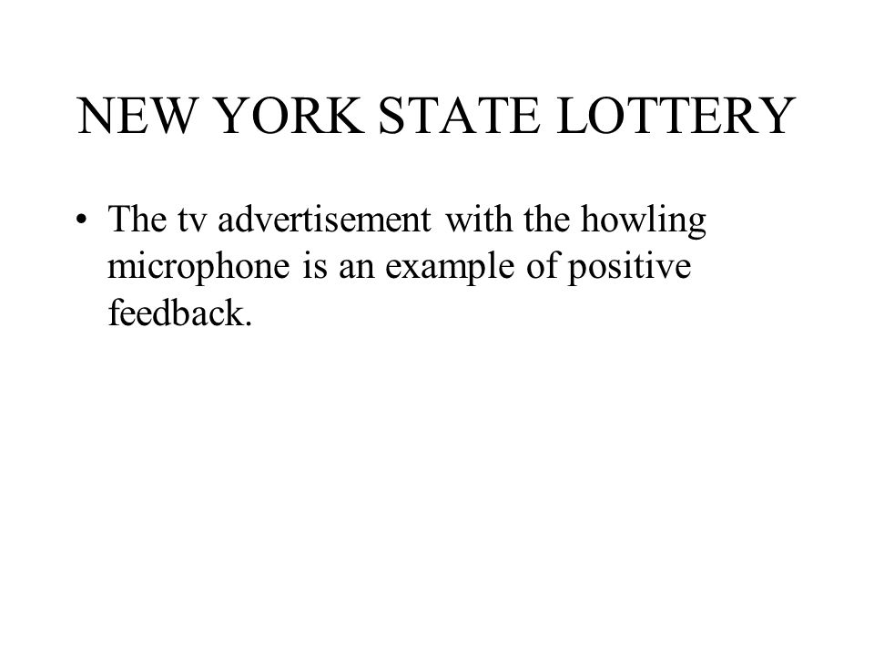 NEW YORK STATE LOTTERY The tv advertisement with the howling microphone is an example of positive feedback.