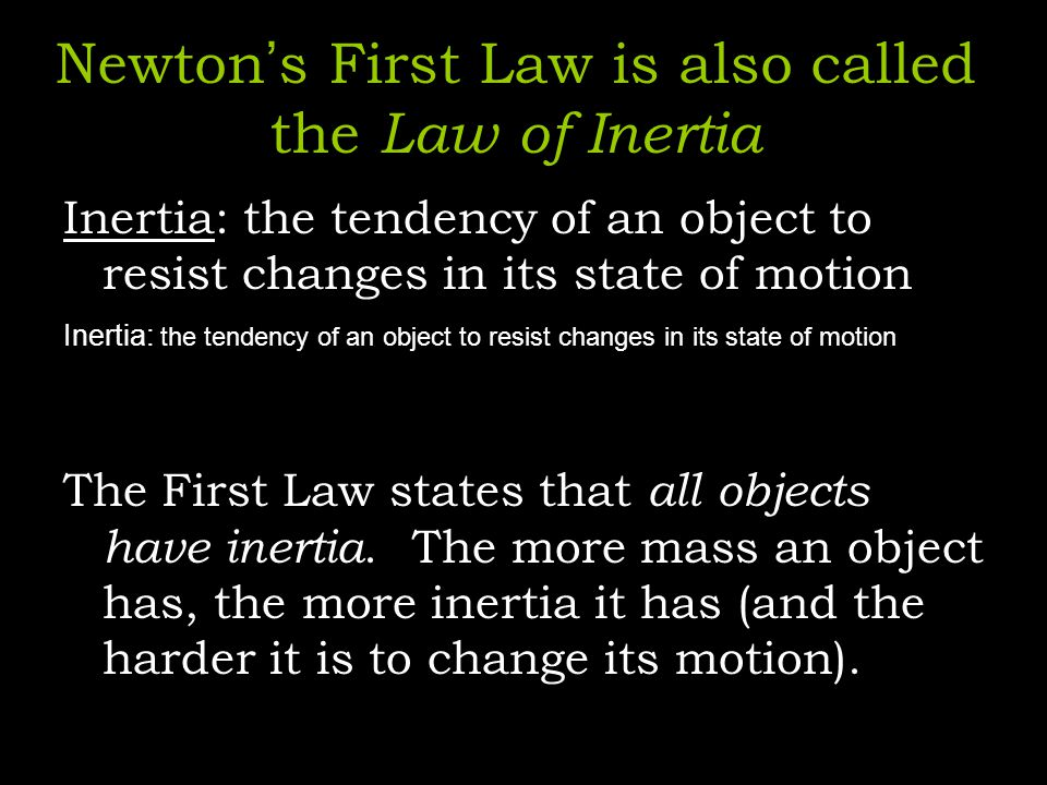 Newton s First Law is also called the Law of Inertia Inertia: the tendency of an object to resist changes in its state of motion The First Law states