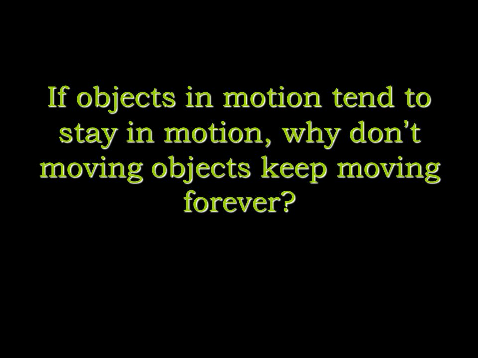 If objects in motion tend to stay in motion, why don t moving objects keep moving forever?