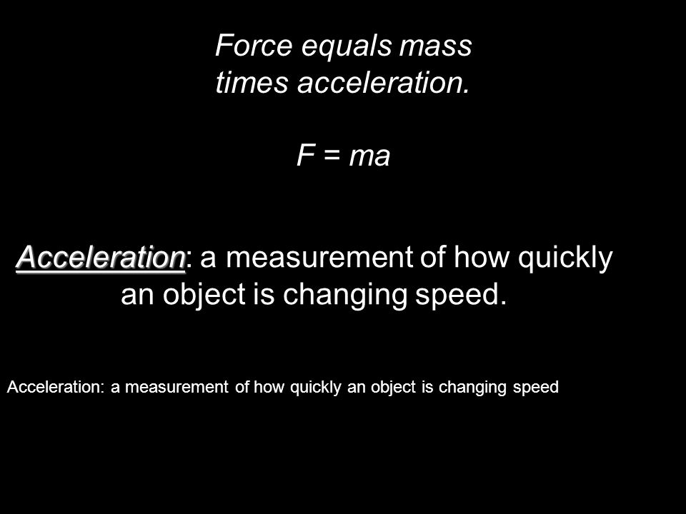 Force equals mass times acceleration. F = ma Acceleration Acceleration: a measurement of how quickly an object is changing speed. Acceleration: a meas