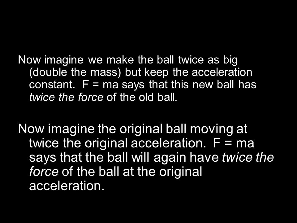 Now imagine we make the ball twice as big (double the mass) but keep the acceleration constant. F = ma says that this new ball has twice the force of