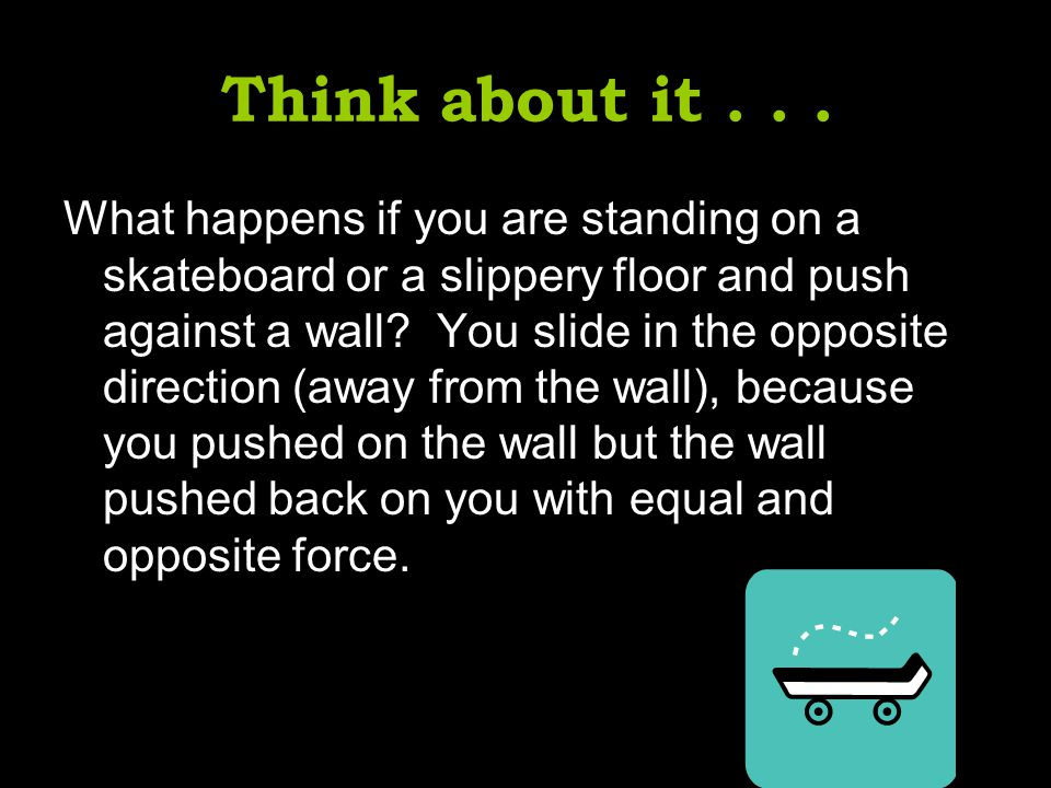Think about it... What happens if you are standing on a skateboard or a slippery floor and push against a wall? You slide in the opposite direction (a