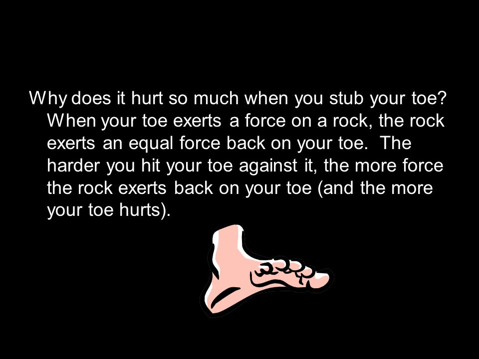 Why does it hurt so much when you stub your toe? When your toe exerts a force on a rock, the rock exerts an equal force back on your toe. The harder y