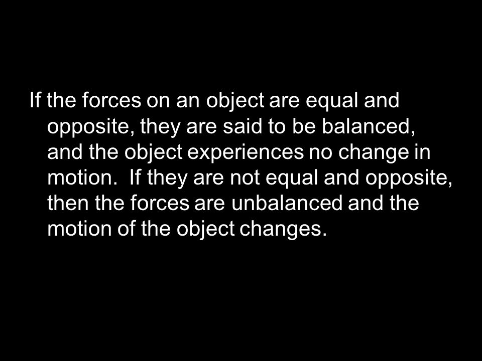 If the forces on an object are equal and opposite, they are said to be balanced, and the object experiences no change in motion. If they are not equal