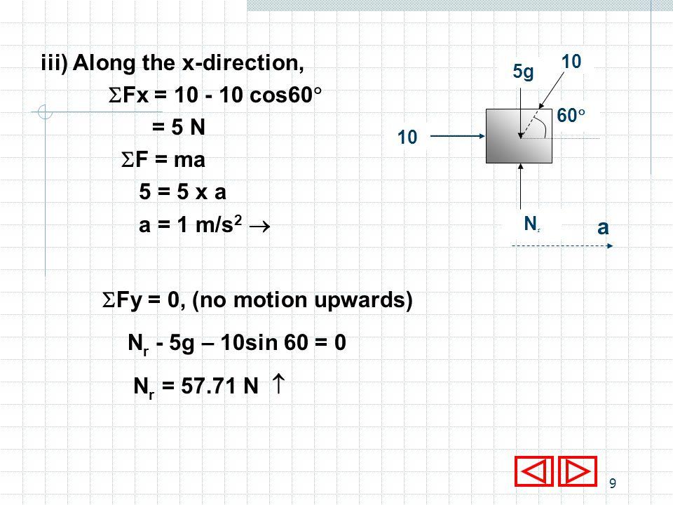 8 ii) Along the x-direction, Fx = - 10cos60 = - 5 N F = ma - 5 = 5 x a a = - 1 m/s 2 ii) Fy = 0, (no motion upwards) N r - 5g – 10sin 60 = 0 N r = 57.71 N NrNr 60 5g 10 a