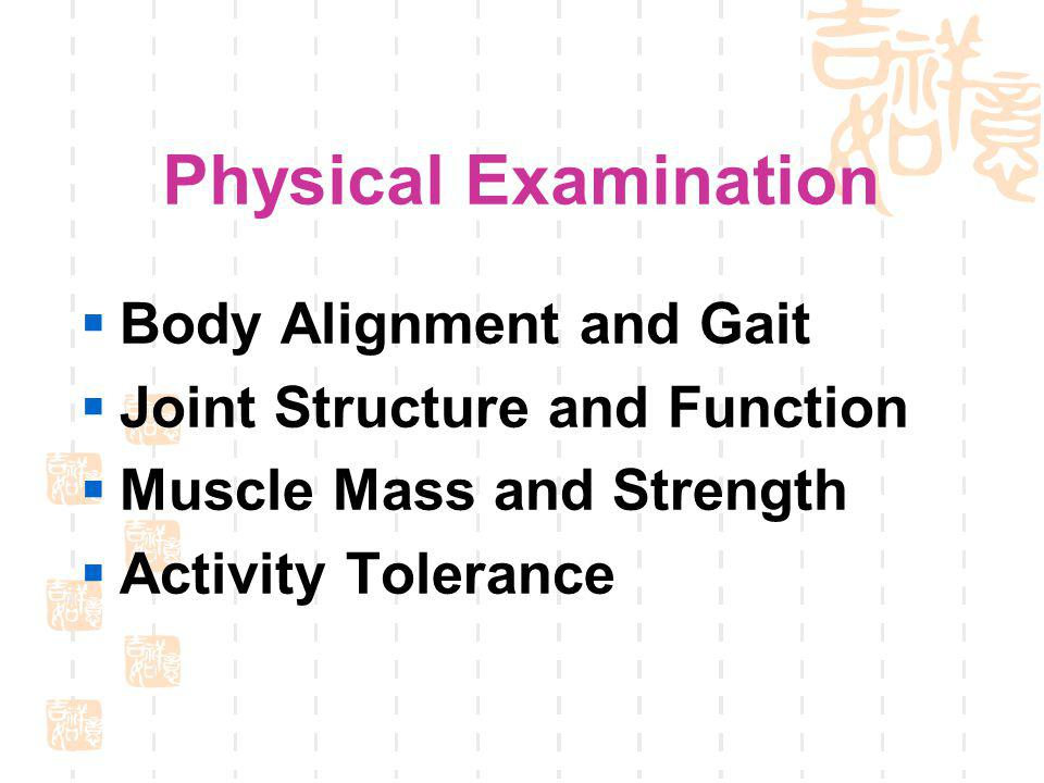 Physical Examination Body Alignment and Gait Joint Structure and Function Muscle Mass and Strength Activity Tolerance