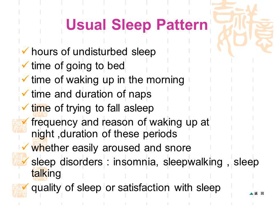 Usual Sleep Pattern hours of undisturbed sleep time of going to bed time of waking up in the morning time and duration of naps time of trying to fall asleep frequency and reason of waking up at night,duration of these periods whether easily aroused and snore sleep disorders insomnia, sleepwalking sleep talking quality of sleep or satisfaction with sleep