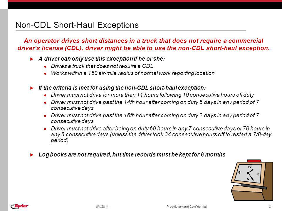 6/1/2014Proprietary and Confidential9 16-Hour Short-Haul Exception If a driver comes back to the work-reporting location and go home at the end of the workday, he or she might be able to use the 16-hour short-haul exception.