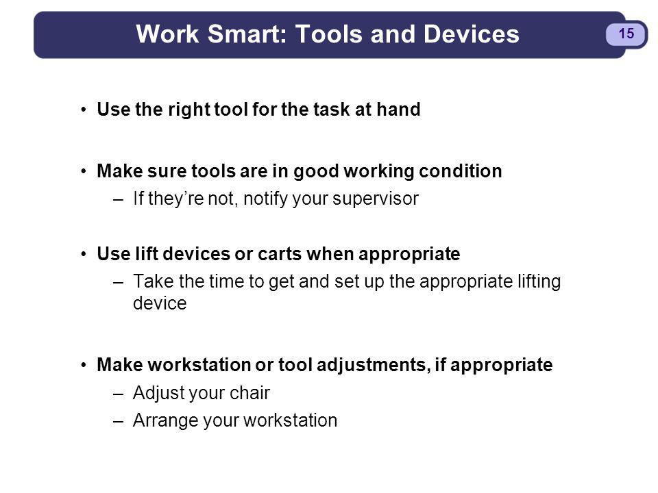BDYSTR97.PPT - 15 15 Work Smart: Tools and Devices Use the right tool for the task at hand Make sure tools are in good working condition –If theyre no