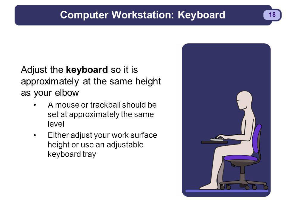 BDYSTR97.PPT - 18 18 Computer Workstation: Keyboard Adjust the keyboard so it is approximately at the same height as your elbow A mouse or trackball s