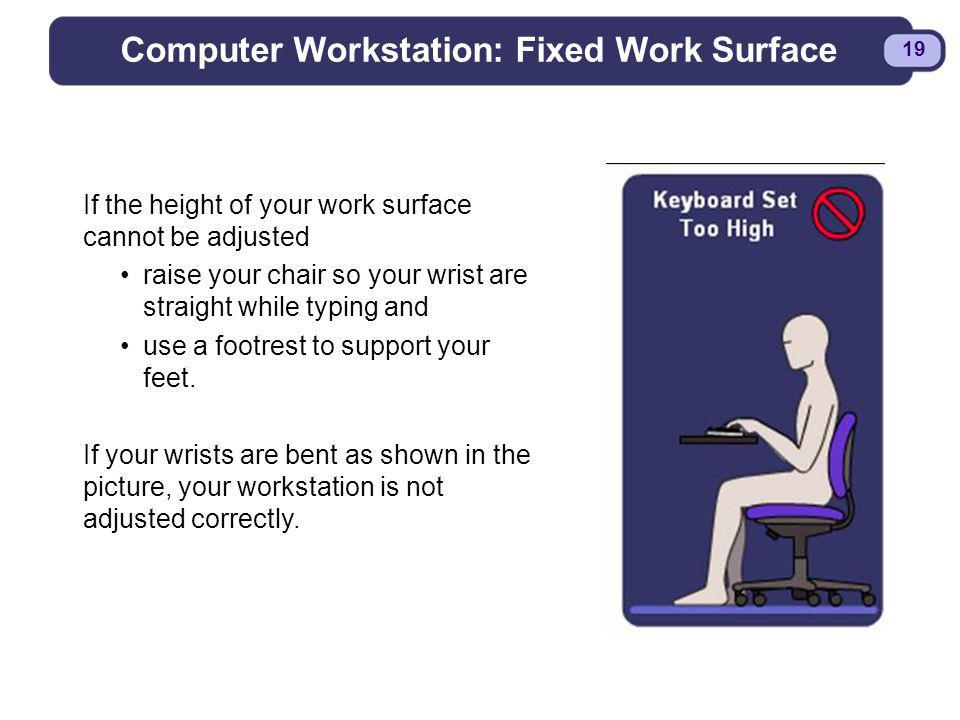 BDYSTR97.PPT - 19 19 Computer Workstation: Fixed Work Surface If the height of your work surface cannot be adjusted raise your chair so your wrist are