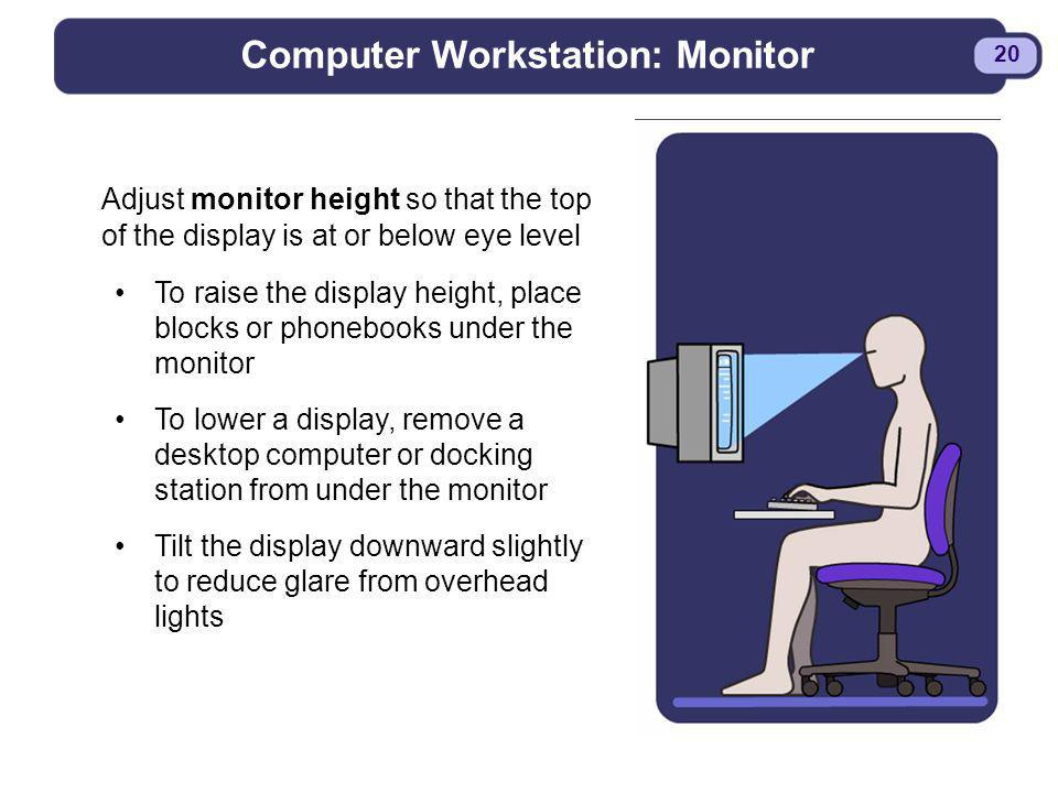 BDYSTR97.PPT - 20 20 Computer Workstation: Monitor Adjust monitor height so that the top of the display is at or below eye level To raise the display