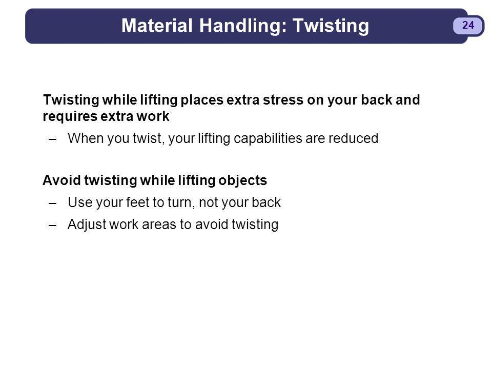 BDYSTR97.PPT - 24 24 Material Handling: Twisting Twisting while lifting places extra stress on your back and requires extra work –When you twist, your