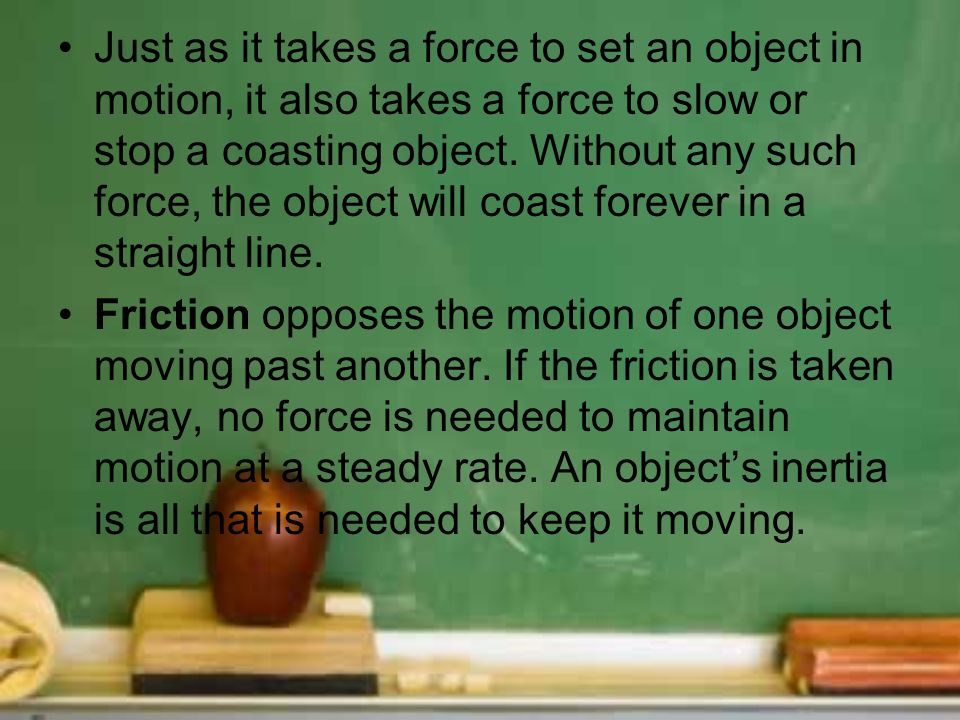 Just as it takes a force to set an object in motion, it also takes a force to slow or stop a coasting object. Without any such force, the object will
