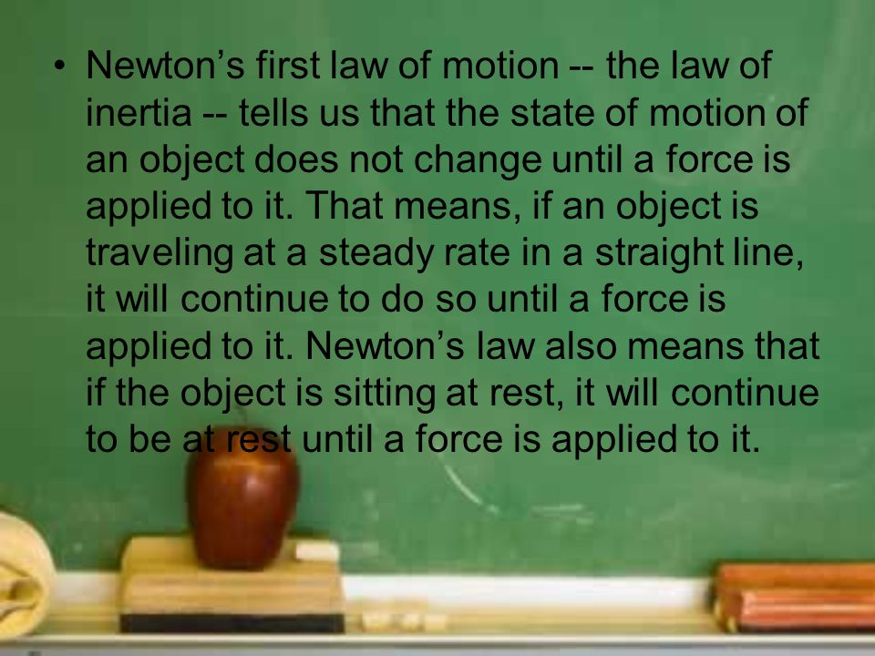 Newtons first law of motion -- the law of inertia -- tells us that the state of motion of an object does not change until a force is applied to it. Th