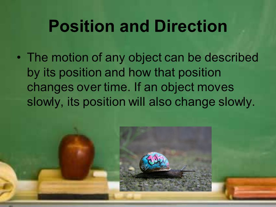 Position and Direction The motion of any object can be described by its position and how that position changes over time. If an object moves slowly, i