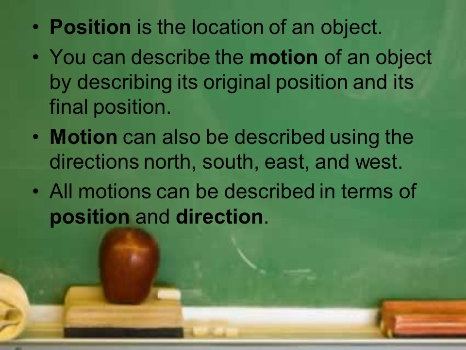 Position is the location of an object. You can describe the motion of an object by describing its original position and its final position. Motion can